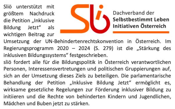 """Sliö, der Dachverband der Selbstbestimmt Leben Initiativen Österreich, unterstützt mit größtem Nachdruck die Petition """"Inklusive Bildung Jetzt"""" als wichtigen Beitrag zur Umsetzung der UN-Behindertenrechtskonvention in Österreich. Im Regierungsprogramm 2020 – 2024 (S. 279) ist die """"Stärkung des inklusiven Bildungssystems"""" festgeschrieben. sliö fordert alle für die Bildungspolitik in Österreich verantwortlichen Personen, Interessensvertretungen und politischen Gruppierungen auf, sich an der Umsetzung dieses Ziels zu beteiligen. Die parlamentarische Behandlung der Petition """"Inklusive Bildung Jetzt"""" ermöglicht es, wirksame gesetzliche Regelungen zur Förderung inklusiver Bildung zu initiieren und die Rechte von behinderten Kindern und Jugendlichen, Mädchen und Buben jetzt zu stärken."""